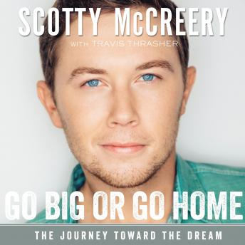 Go Big or Go Home: The Journey Toward the Dream, Scotty McCreery, Travis Thrasher