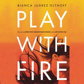 Play With Fire: Discovering Fierce Faith, Unquenchable Passion, and a Life-Giving God, Bianca Juarez Olthoff