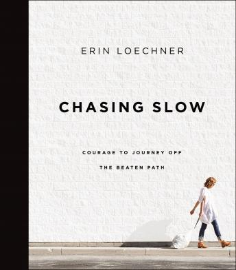 Chasing Slow: Courage to Journey Off the Beaten Path, Haley Cresswell, Erin Loechner