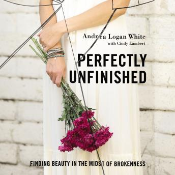 Perfectly Unfinished: Finding Beauty in the Midst of Brokenness, Andrea Logan White, Cindy Lambert