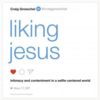 Liking Jesus: Intimacy and Contentment in a Selfie-Centered World, Craig Groeschel