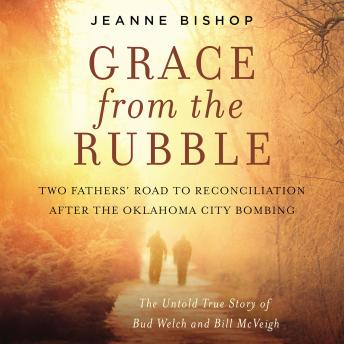 Grace from the Rubble: Two Fathers' Road to Reconciliation after the Oklahoma City Bombing, Jeanne Bishop