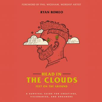 Head in the Clouds, Feet on the Ground: A Survival Guide for Creatives, Visionaries, and Dreamers, Ryan Romeo