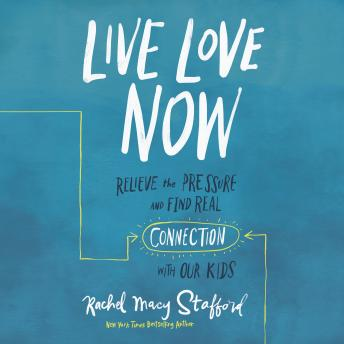 Live Love Now: Relieve the Pressure and Find Real Connection with Our Kids, Rachel Macy Stafford