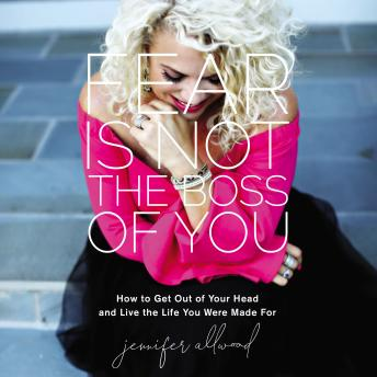 Fear Is Not the Boss of You: How to Get Out of Your Head and Live the Life You Were Made For, Jennifer Allwood