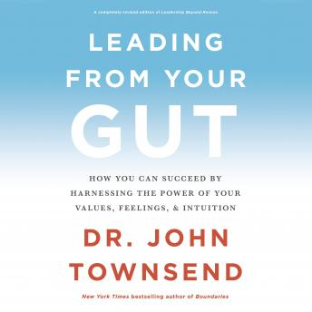Leading from Your Gut: How You Can Succeed by Harnessing the Power of Your Values, Feelings, and Int