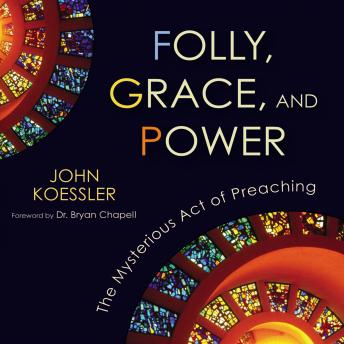 Folly, Grace, and Power: The Mysterious Act of Preaching, John Koessler, Tom Parks