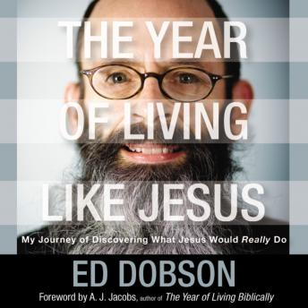 Year of Living like Jesus: My Journey of Discovering What Jesus Would Really Do, Edward G. Dobson
