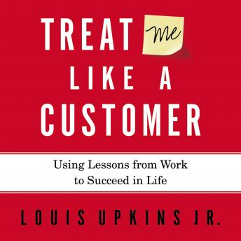 Treat Me Like a Customer: Using Lessons from Work to Succeed in Life, Louis Upkins, Jr. Upkins