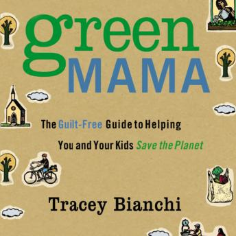 Green Mama: The Guilt-Free Guide to Helping You and Your Kids Save the Planet, Tracey Bianchi