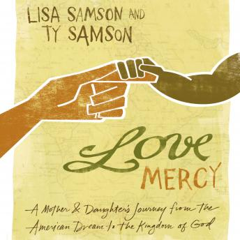 Love Mercy: A Mother and Daughter's Journey from the American Dream to the Kingdom of God, Ty Samson, Lisa Samson
