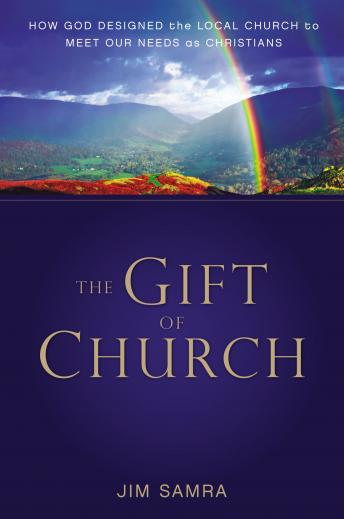 Gift of Church: How God Designed the Local Church to Meet Our Needs as Christians, James G. Samra, Tom Parks