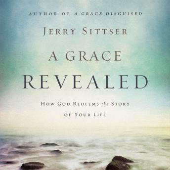 Grace Revealed: How God Redeems the Story of Your Life, Jerry L. Sittser, Maurice England
