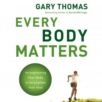 Every Body Matters: Strengthening Your Body to Strengthen Your Soul, Gary L. Thomas, Gary Thomas