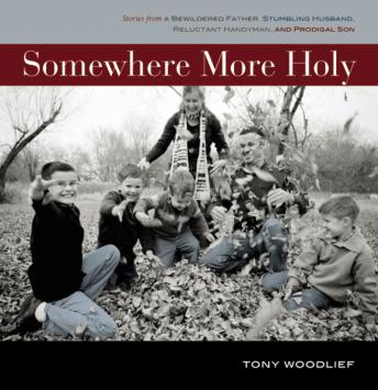 Somewhere More Holy: Stories from a Bewildered Father, Stumbling Husband, Reluctant Handyman, and Prodigal Son, Tony Woodlief