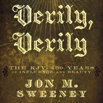 Verily, Verily: The KJV - 400 Years of Influence and Beauty, Jon Sweeney, Stefan Rudnicki