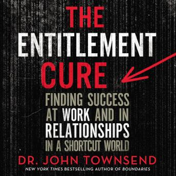 The Entitlement Cure: Finding Success at Work and in Relationships in a Shortcut World