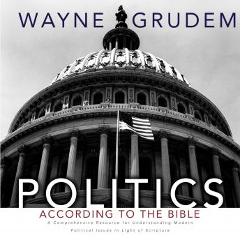 Politics - According to the Bible: A Comprehensive Resource for Understanding Modern Political Issues in Light of Scripture, Wayne A. Grudem, Maurice England