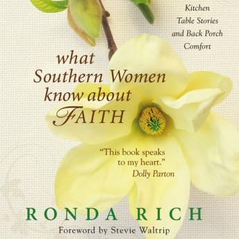 What Southern Women Know about Faith: Kitchen Table Stories and Back Porch Comfort, Ronda Rich