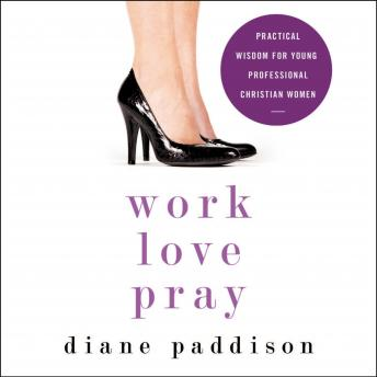 Work, Love, Pray: Practical Wisdom for Young Professional Christian Women, Diane Paddison, Ruth Bloomquist