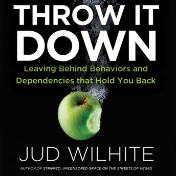 Throw It Down : Leaving Behind Behaviors and Dependencies That Hold You Back, Jud Wilhite