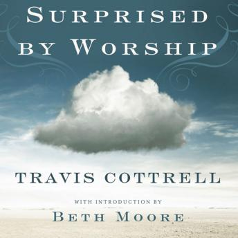 Surprised by Worship : Discovering the Presence of God Where You Least Expect It, Travis Cottrell