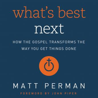 What's Best Next: How the Gospel Transforms the Way You Get Things Done, Matthew Perman