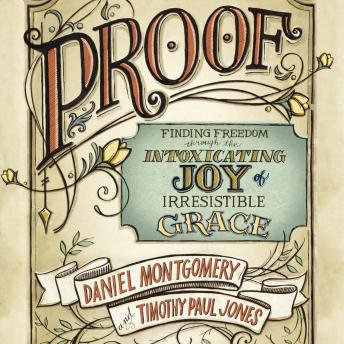 Proof: Finding Freedom through the Intoxicating Joy of Irresistible Grace, Daniel Montgomery, Timothy Paul Jones