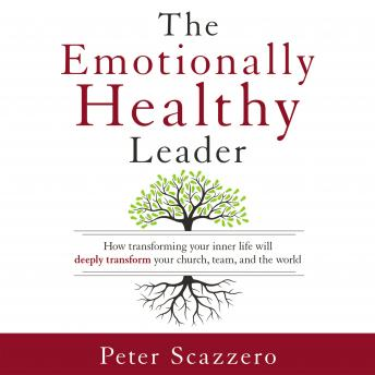 Emotionally Healthy Leader: How Transforming Your Inner Life Will Deeply Transform Your Church, Team, and the World, Peter Scazzero