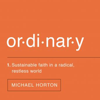 Ordinary: Sustainable Faith in a Radical, Restless World, Michael Horton