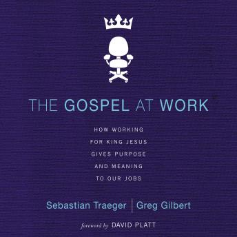 Gospel at Work: How Working for King Jesus Gives Purpose and Meaning to Our Jobs, Greg D. Gilbert, Sebastian Traeger