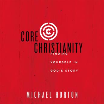 Core Christianity:  Finding Yourself in God's Story, Michael Horton