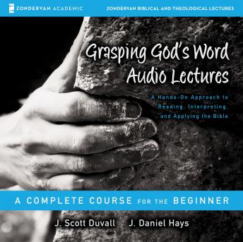 Grasping God's Word (Audio Lectures):  A Hands-On Approach to Reading, Interpreting, and Applying the Bible, J. Daniel Hays, J. Scott Duvall