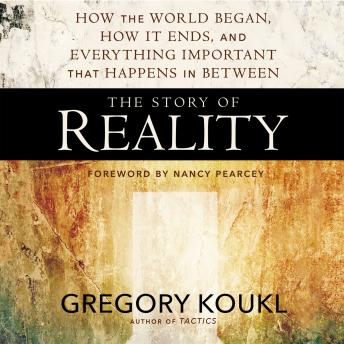 Story of Reality: How the World Began, How It Ends, and Everything Important that Happens in Between, Greg Koukl, Gregory Koukl