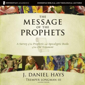 Message of the Prophets: Audio Lectures : A Survey of the Prophetic and Apocalyptic Books of the Old Testament, J. Daniel Hays
