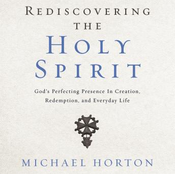 Rediscovering the Holy Spirit: God's Perfecting Presence in Creation, Redemption, and Everyday Life, Michael Horton, Tom Parks
