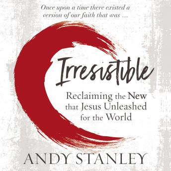 Download Irresistible: Reclaiming the New that Jesus Unleashed for the World by Andy Stanley