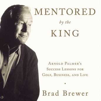 Mentored by the King: Arnold Palmer's Success Lessons for Golf, Business, and Life, Brad Brewer, Fred Sanders