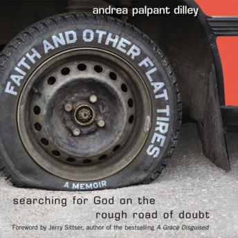 Faith and Other Flat Tires: Searching for God on the Rough Road of Doubt, Andrea Palpant Dilley
