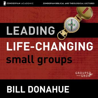 Leading Life-Changing Small Groups: Audio Lectures: 8 Sessions for Growing a Small-Group Ministry, Bill Donahue