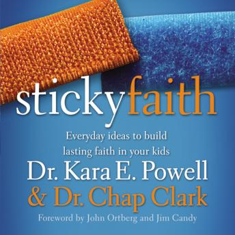Sticky Faith: Everyday Ideas to Build Lasting Faith in Your Kids, Kara Powell, Chap Clark