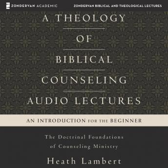 Theology of Biblical Counseling: Audio Lectures: The Doctrinal Foundations of Counseling Ministry, Heath Lambert