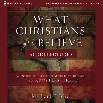 What Christians Ought to Believe: Audio Lectures: An Introduction to Christian Doctrine through the Apostles' Creed, Michael F. Bird