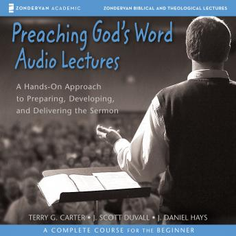 Preaching God's Word: Audio Lectures: A Hands-On Approach to Preparing, Developing, and Delivering the Sermon, Terry G. Carter, J. Daniel Hays, J. Scott Duvall