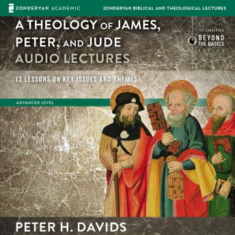 Theology of James, Peter, and Jude: Audio Lectures: 13 Lessons on Key Issues and Themes, Peter Davids, Peter H. Davids