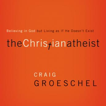 Christian Atheist: When You Believe in God But Live as if He Doesn't Exist, Craig Groeschel