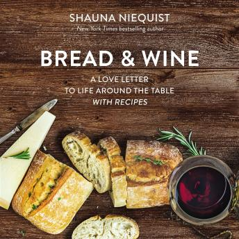 Download Bread and   Wine: A Love Letter to Life Around the Table with Recipes by Shauna Niequist