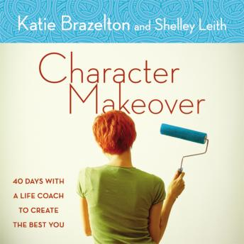Character Makeover: 40 Days with a Life Coach to Create the Best You, Shelley Leith, Katherine Brazelton