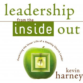Leadership from the Inside Out: Examining the Inner Life of a Healthy Church Leader, Kevin G. Harney