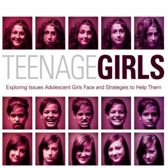 Teenage Girls: Exploring Issues Adolescent Girls Face and Strategies to Help Them, Ginny Olson